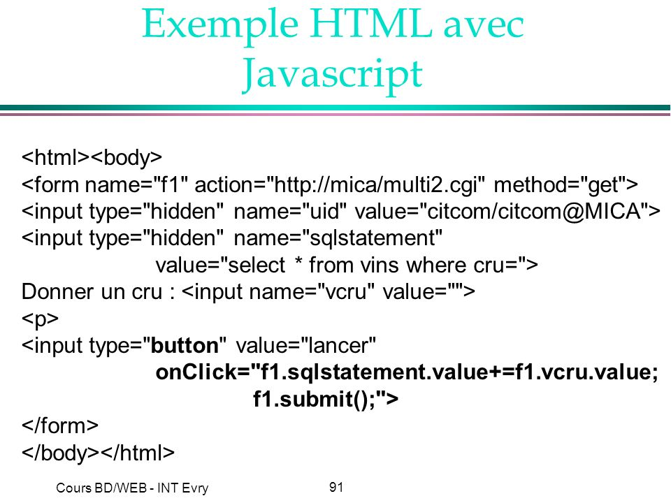 91 Cours BD/WEB - INT Evry Exemple HTML avec Javascript <input type= hidden name= sqlstatement value= select * from vins where cru= > Donner un cru : <input type= button value= lancer onClick= f1.sqlstatement.value+=f1.vcru.value; f1.submit(); >