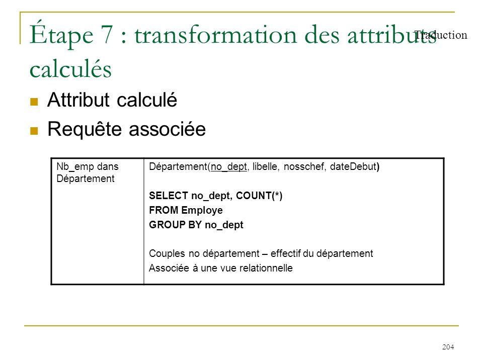 204 Étape 7 : transformation des attributs calculés Attribut calculé Requête associée Traduction Nb_emp dans Département Département(no_dept, libelle,