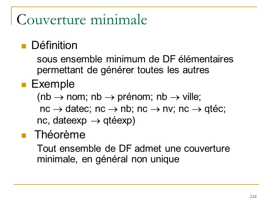 236 Couverture minimale Définition sous ensemble minimum de DF élémentaires permettant de générer toutes les autres Exemple (nb nom; nb prénom; nb vil