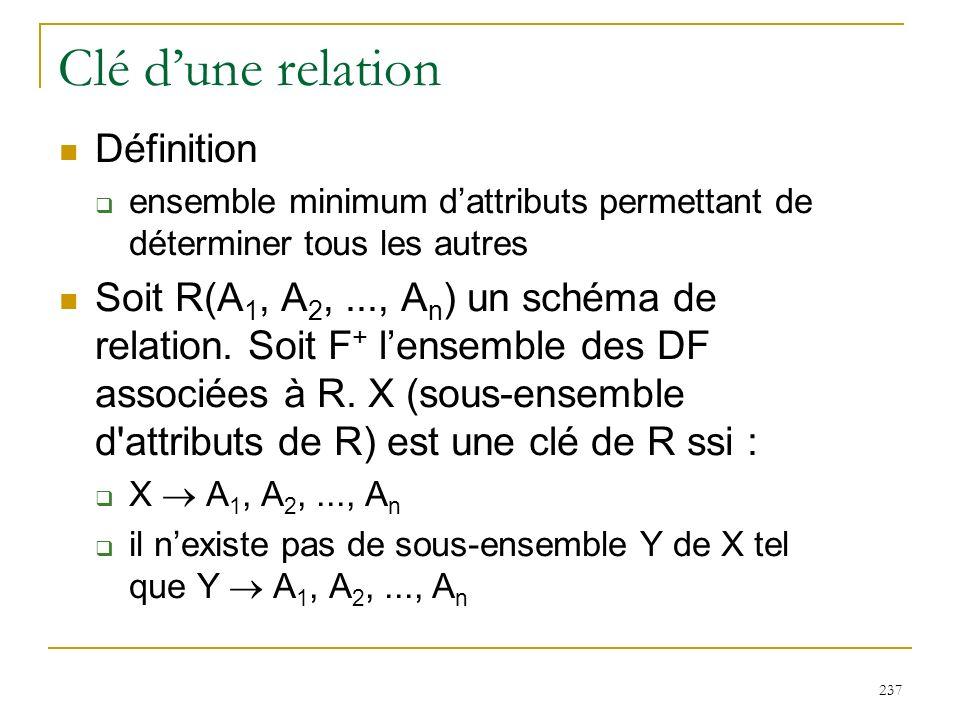 237 Clé dune relation Définition ensemble minimum dattributs permettant de déterminer tous les autres Soit R(A 1, A 2,..., A n ) un schéma de relation