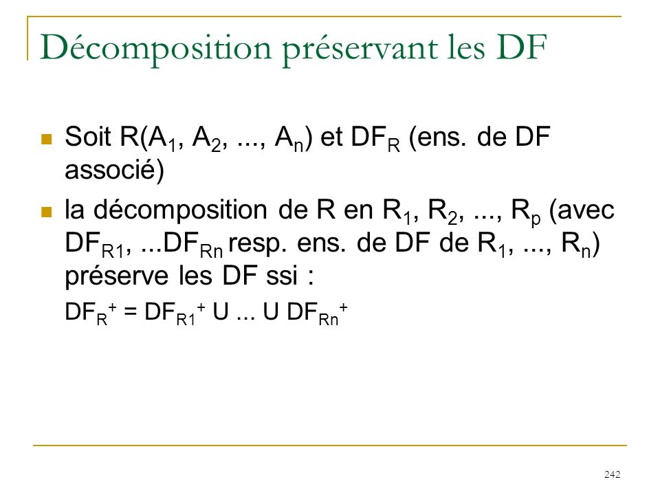 242 Décomposition préservant les DF Soit R(A 1, A 2,..., A n ) et DF R (ens. de DF associé) la décomposition de R en R 1, R 2,..., R p (avec DF R1,...