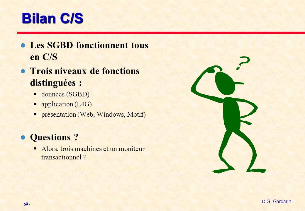 16 G. Gardarin Bilan C/S l Les SGBD fonctionnent tous en C/S l Trois niveaux de fonctions distinguées : données (SGBD) application (L4G) présentation