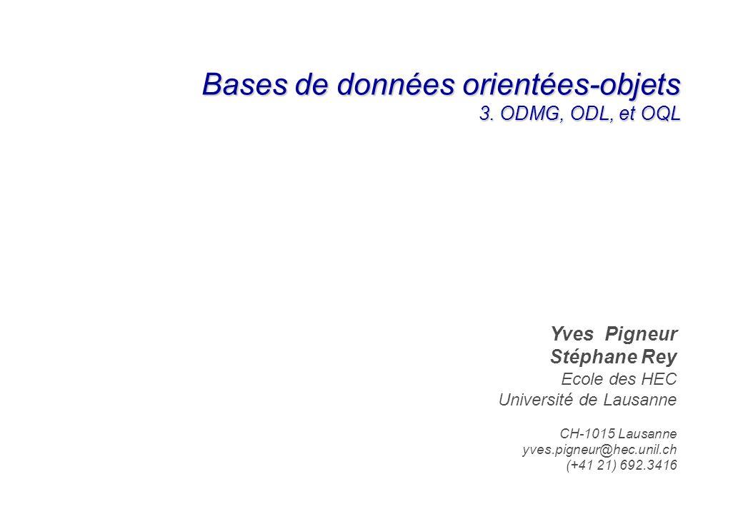 Bases de données orientées-objets 3. ODMG, ODL, et OQL Yves Pigneur Stéphane Rey Ecole des HEC Université de Lausanne CH-1015 Lausanne yves.pigneur@he