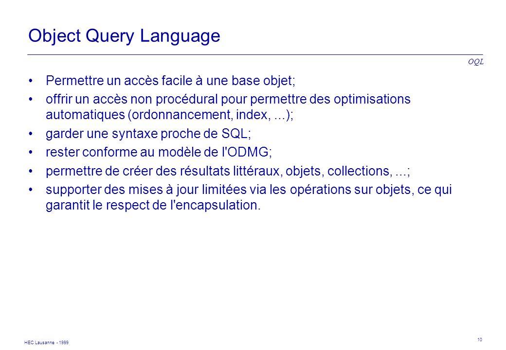 HEC Lausanne - 1999 10 Object Query Language Permettre un accès facile à une base objet; offrir un accès non procédural pour permettre des optimisatio