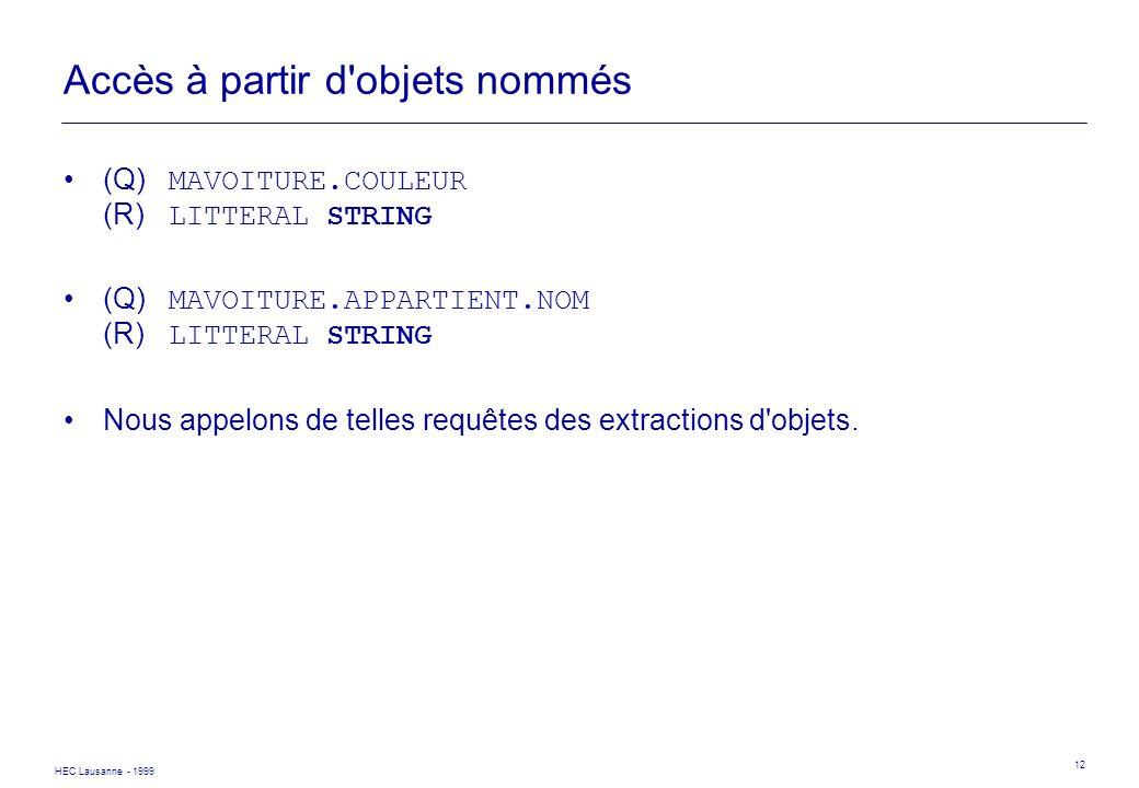 HEC Lausanne - 1999 12 Accès à partir d'objets nommés (Q) MAVOITURE.COULEUR (R) LITTERAL STRING (Q) MAVOITURE.APPARTIENT.NOM (R) LITTERAL STRING Nous