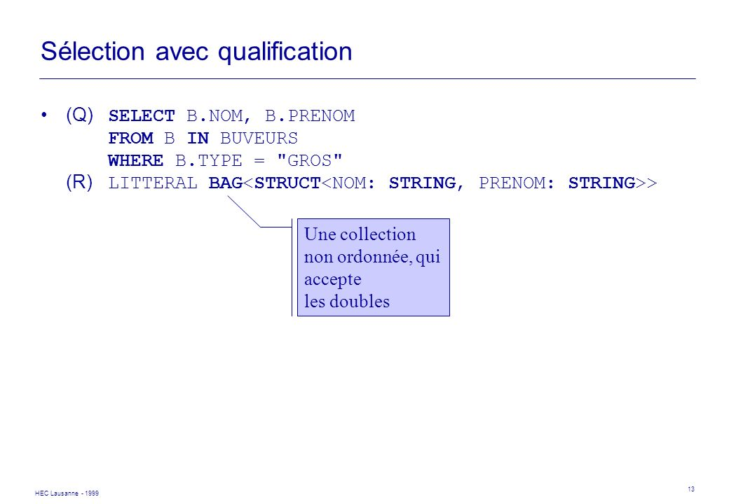 HEC Lausanne - 1999 13 Sélection avec qualification (Q) SELECT B.NOM, B.PRENOM FROM B IN BUVEURS WHERE B.TYPE =