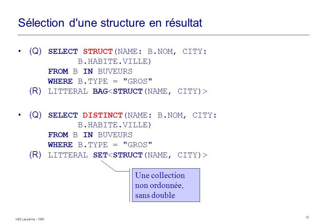 HEC Lausanne - 1999 16 Sélection d'une structure en résultat (Q) SELECT STRUCT(NAME: B.NOM, CITY: B.HABITE.VILLE) FROM B IN BUVEURS WHERE B.TYPE =