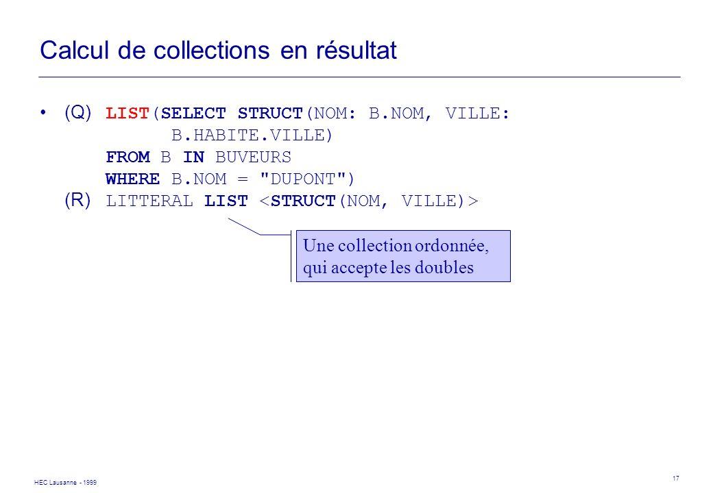 HEC Lausanne - 1999 17 Calcul de collections en résultat (Q) LIST(SELECT STRUCT(NOM: B.NOM, VILLE: B.HABITE.VILLE) FROM B IN BUVEURS WHERE B.NOM =