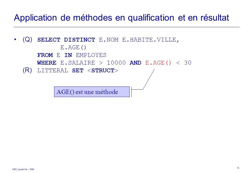 HEC Lausanne - 1999 18 Application de méthodes en qualification et en résultat (Q) SELECT DISTINCT E.NOM E.HABITE.VILLE, E.AGE() FROM E IN EMPLOYES WH