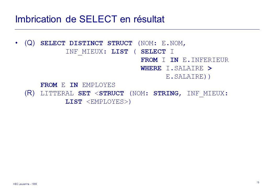 HEC Lausanne - 1999 19 Imbrication de SELECT en résultat (Q) SELECT DISTINCT STRUCT (NOM: E.NOM, INF_MIEUX: LIST (SELECT I FROM I IN E.INFERIEUR WHERE