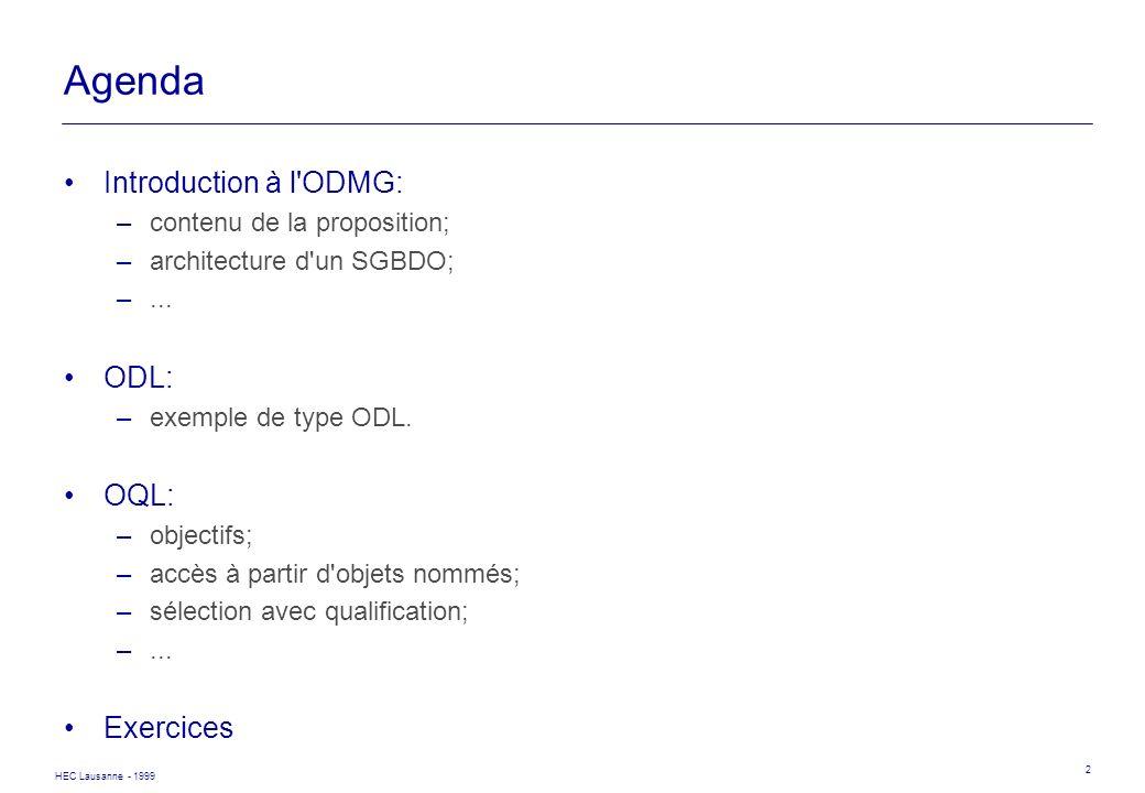 HEC Lausanne - 1999 2 Agenda Introduction à l'ODMG: –contenu de la proposition; –architecture d'un SGBDO; –... ODL: –exemple de type ODL. OQL: –object