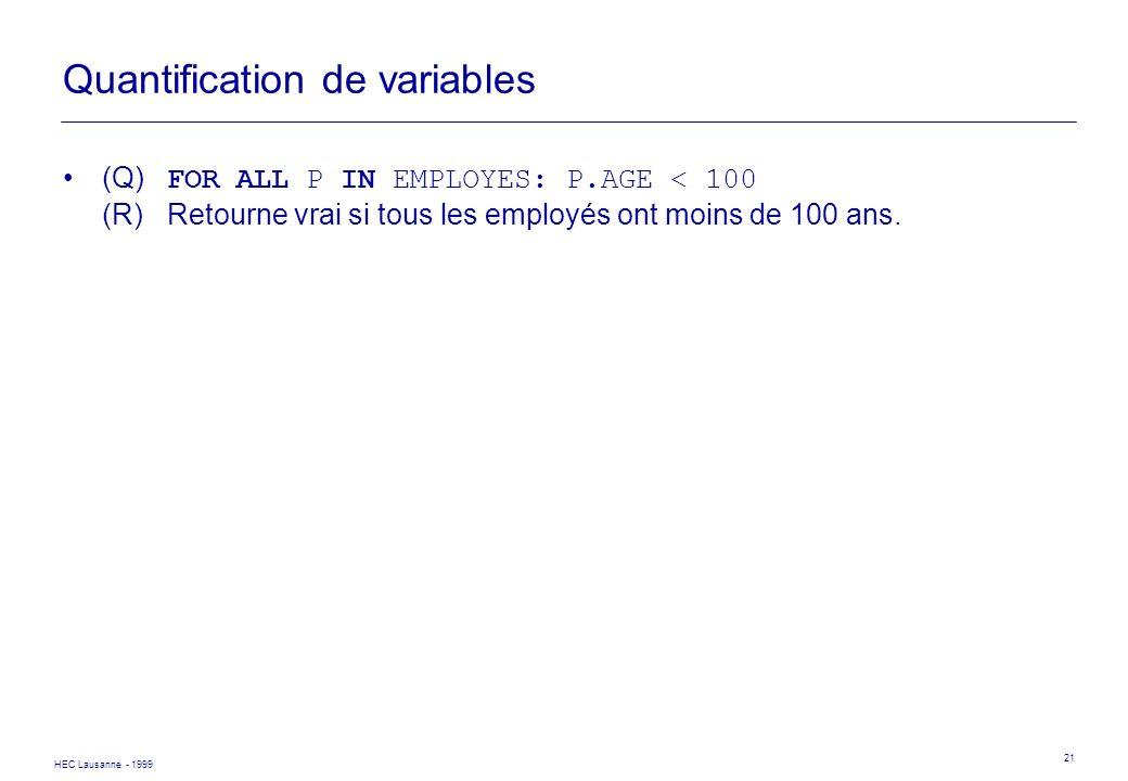 HEC Lausanne - 1999 21 Quantification de variables (Q) FOR ALL P IN EMPLOYES: P.AGE < 100 (R)Retourne vrai si tous les employés ont moins de 100 ans.