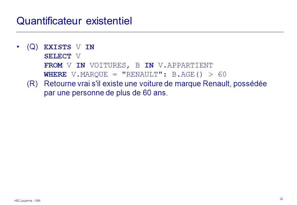 HEC Lausanne - 1999 22 Quantificateur existentiel (Q) EXISTS V IN SELECT V FROM V IN VOITURES, B IN V.APPARTIENT WHERE V.MARQUE =