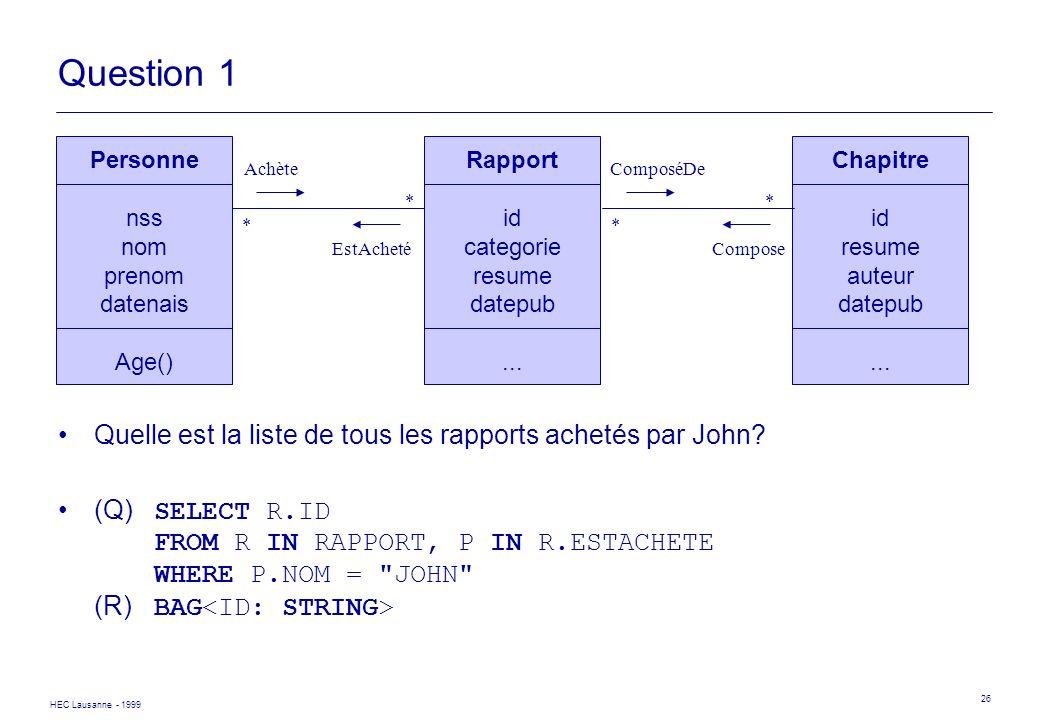 HEC Lausanne - 1999 26 Question 1 Quelle est la liste de tous les rapports achetés par John? (Q) SELECT R.ID FROM R IN RAPPORT, P IN R.ESTACHETE WHERE