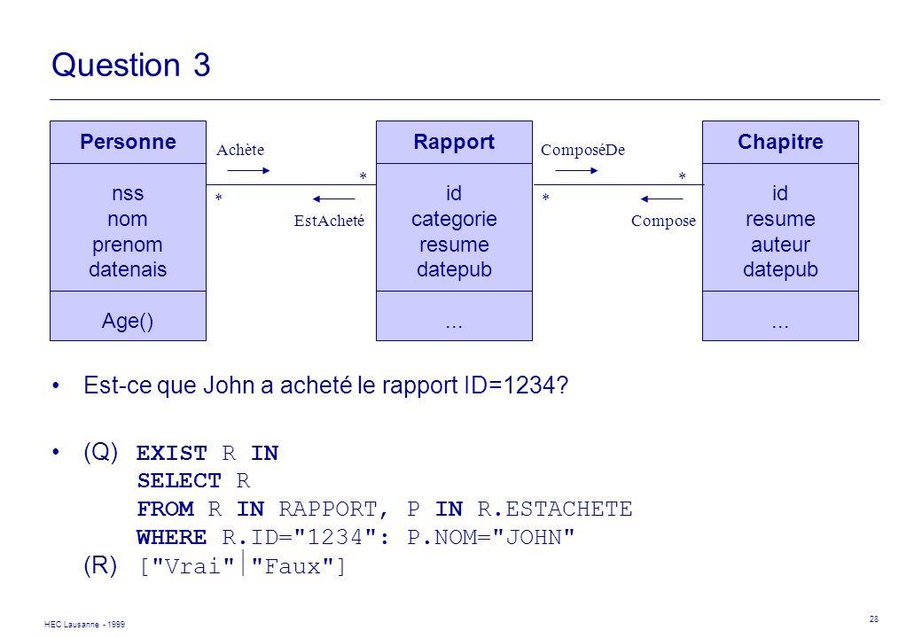 HEC Lausanne - 1999 28 Question 3 Est-ce que John a acheté le rapport ID=1234? (Q) EXIST R IN SELECT R FROM R IN RAPPORT, P IN R.ESTACHETE WHERE R.ID=