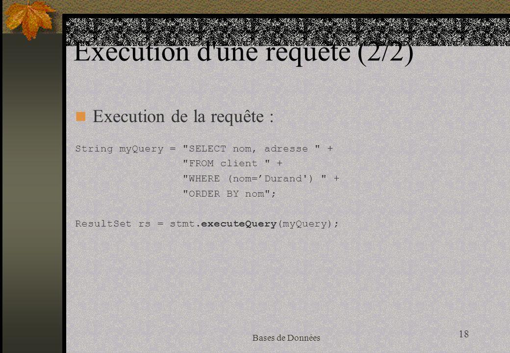 18 Bases de Données Execution d une requête (2/2) Execution de la requête : String myQuery = SELECT nom, adresse + FROM client + WHERE (nom=Durand ) + ORDER BY nom ; ResultSet rs = stmt.executeQuery(myQuery);