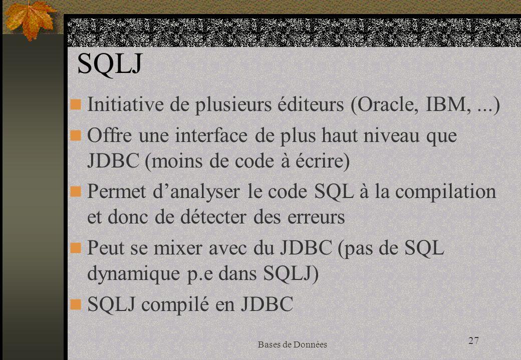27 Bases de Données SQLJ Initiative de plusieurs éditeurs (Oracle, IBM,...) Offre une interface de plus haut niveau que JDBC (moins de code à écrire) Permet danalyser le code SQL à la compilation et donc de détecter des erreurs Peut se mixer avec du JDBC (pas de SQL dynamique p.e dans SQLJ) SQLJ compilé en JDBC