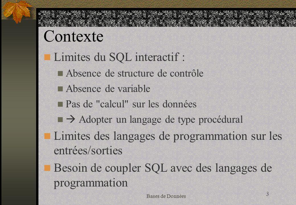 3 Bases de Données Contexte Limites du SQL interactif : Absence de structure de contrôle Absence de variable Pas de calcul sur les données Adopter un langage de type procédural Limites des langages de programmation sur les entrées/sorties Besoin de coupler SQL avec des langages de programmation