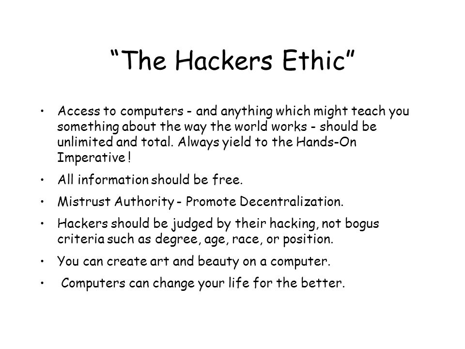 The Hackers Ethic Access to computers - and anything which might teach you something about the way the world works - should be unlimited and total.