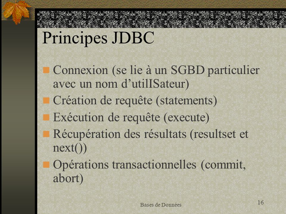 16 Bases de Données Principes JDBC Connexion (se lie à un SGBD particulier avec un nom dutilISateur) Création de requête (statements) Exécution de requête (execute) Récupération des résultats (resultset et next()) Opérations transactionnelles (commit, abort)