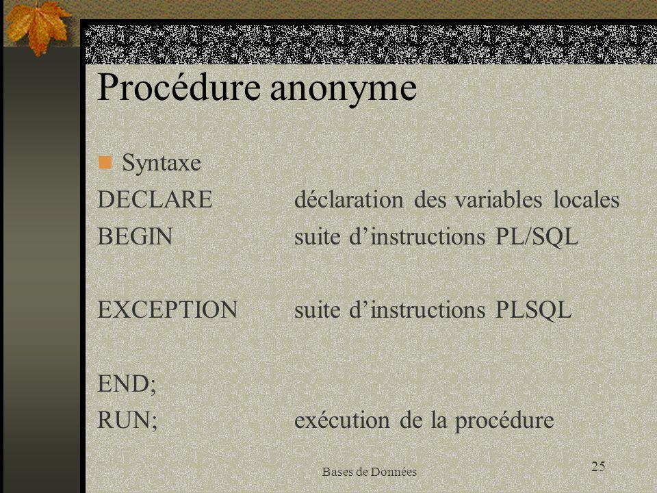 25 Bases de Données Procédure anonyme Syntaxe DECLAREdéclaration des variables locales BEGINsuite dinstructions PL/SQL EXCEPTIONsuite dinstructions PLSQL END; RUN;exécution de la procédure