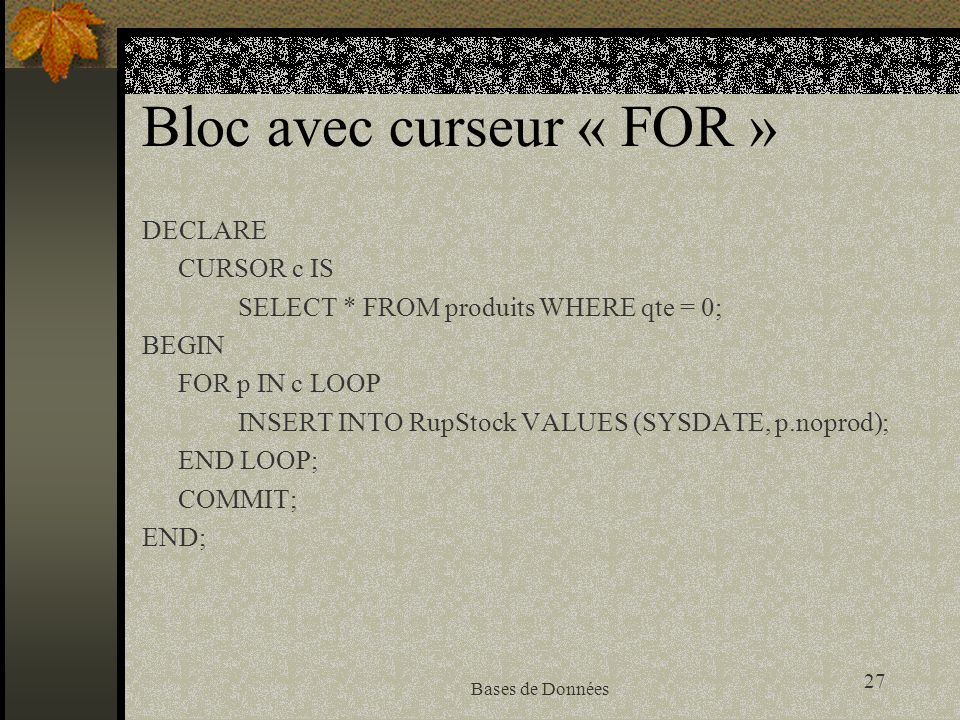 27 Bases de Données Bloc avec curseur « FOR » DECLARE CURSOR c IS SELECT * FROM produits WHERE qte = 0; BEGIN FOR p IN c LOOP INSERT INTO RupStock VALUES (SYSDATE, p.noprod); END LOOP; COMMIT; END;