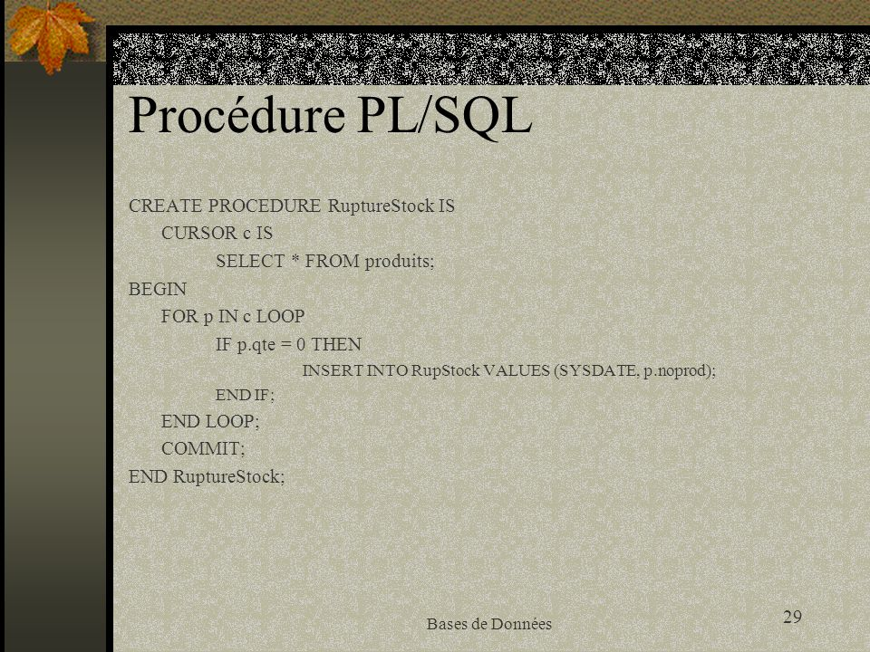 29 Bases de Données Procédure PL/SQL CREATE PROCEDURE RuptureStock IS CURSOR c IS SELECT * FROM produits; BEGIN FOR p IN c LOOP IF p.qte = 0 THEN INSERT INTO RupStock VALUES (SYSDATE, p.noprod); END IF; END LOOP; COMMIT; END RuptureStock;