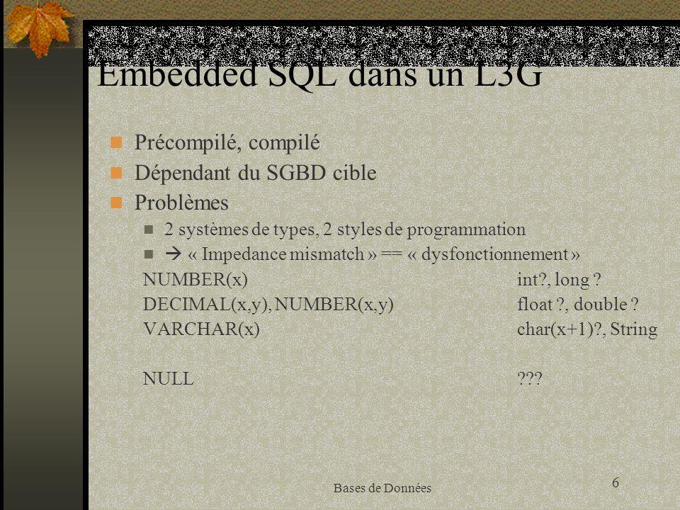 7 Bases de Données Embedded SQL Programme source (C+SQL) Précompilation Programme sourceRequêtes BD sans cde SQL compilationTraitement code objetLibrairies Plan d exécution LinkageStockage programme exécutableBD Programmer avec une BD DD