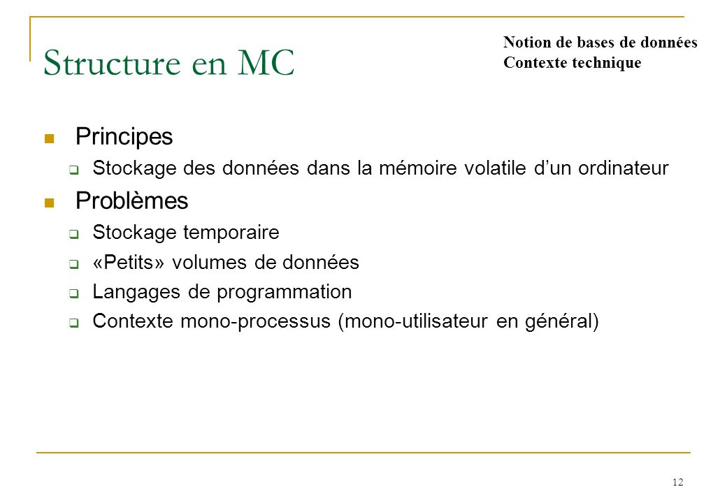 12 Structure en MC Principes Stockage des données dans la mémoire volatile dun ordinateur Problèmes Stockage temporaire «Petits» volumes de données Langages de programmation Contexte mono-processus (mono-utilisateur en général) Notion de bases de données Contexte technique