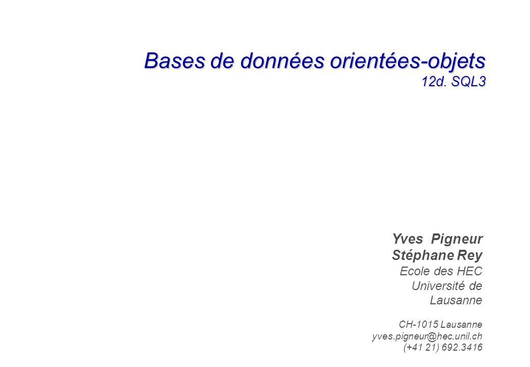Bases de données orientées-objets 12d. SQL3 Yves Pigneur Stéphane Rey Ecole des HEC Université de Lausanne CH-1015 Lausanne yves.pigneur@hec.unil.ch (