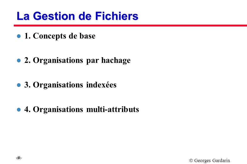Georges Gardarin 1 La Gestion de Fichiers l 1.Concepts de base l 2.