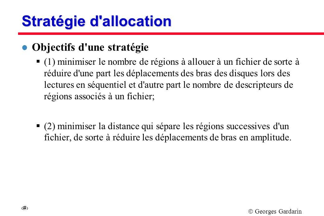 Georges Gardarin 11 Stratégie d allocation l Objectifs d une stratégie (1) minimiser le nombre de régions à allouer à un fichier de sorte à réduire d une part les déplacements des bras des disques lors des lectures en séquentiel et d autre part le nombre de descripteurs de régions associés à un fichier; (2) minimiser la distance qui sépare les régions successives d un fichier, de sorte à réduire les déplacements de bras en amplitude.