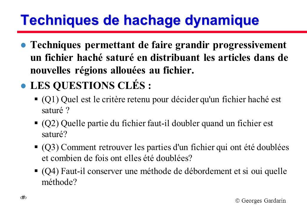 Georges Gardarin 22 Techniques de hachage dynamique l Techniques permettant de faire grandir progressivement un fichier haché saturé en distribuant les articles dans de nouvelles régions allouées au fichier.