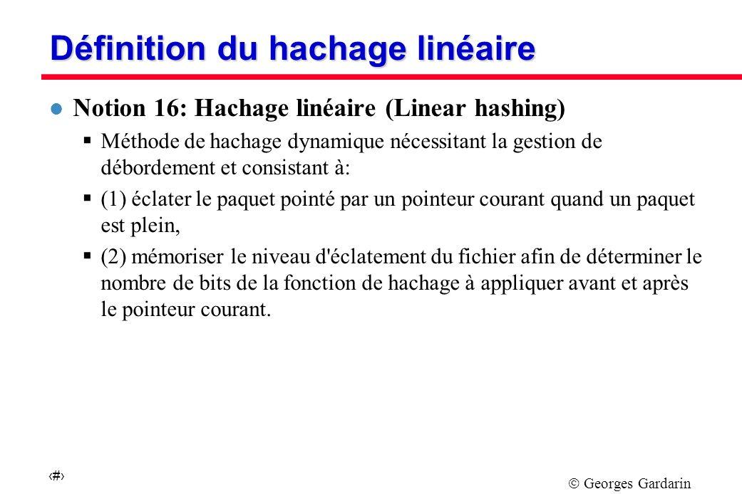 Georges Gardarin 29 Définition du hachage linéaire l Notion 16: Hachage linéaire (Linear hashing) Méthode de hachage dynamique nécessitant la gestion de débordement et consistant à: (1) éclater le paquet pointé par un pointeur courant quand un paquet est plein, (2) mémoriser le niveau d éclatement du fichier afin de déterminer le nombre de bits de la fonction de hachage à appliquer avant et après le pointeur courant.