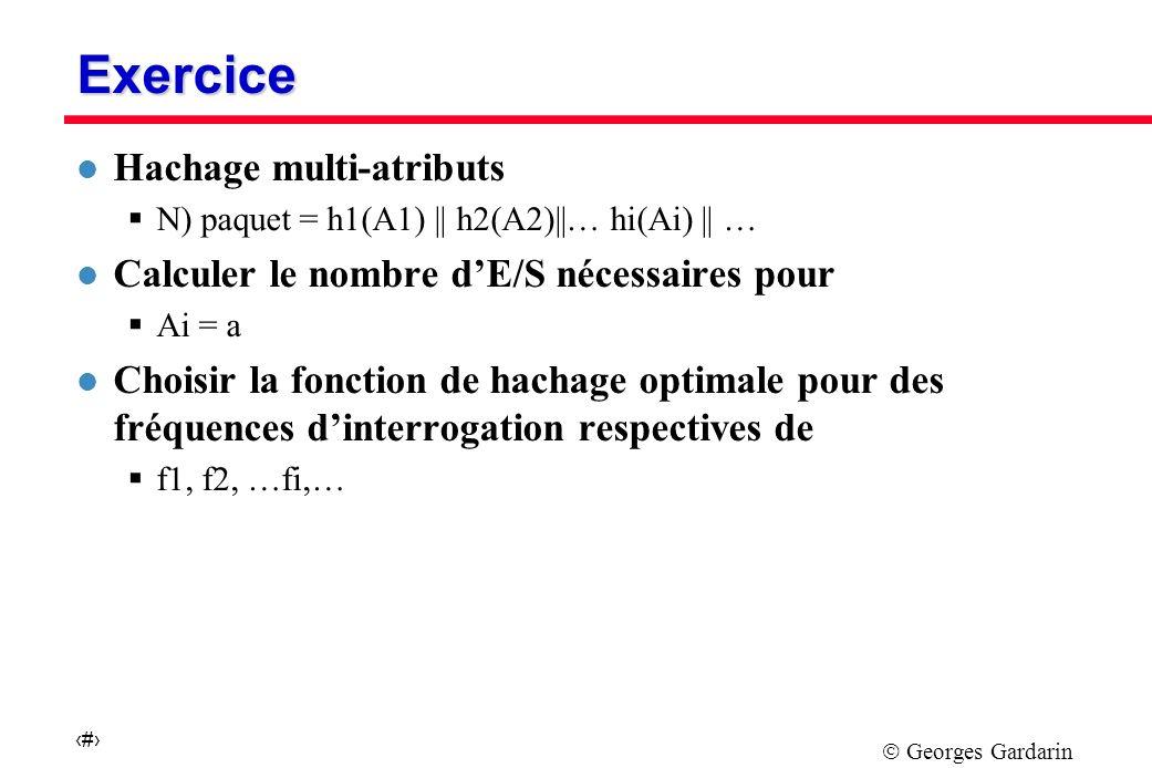 Georges Gardarin 31 Exercice l Hachage multi-atributs N) paquet = h1(A1) || h2(A2)||… hi(Ai) || … l Calculer le nombre dE/S nécessaires pour Ai = a l Choisir la fonction de hachage optimale pour des fréquences dinterrogation respectives de f1, f2, …fi,…
