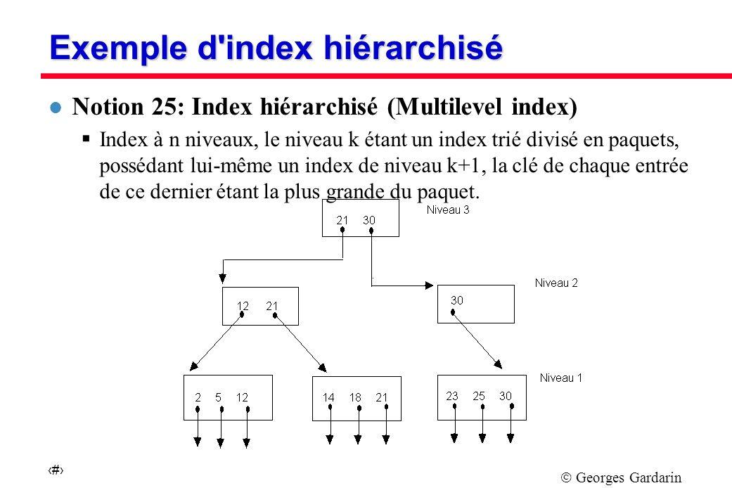Georges Gardarin 36 Exemple d index hiérarchisé l Notion 25: Index hiérarchisé (Multilevel index) Index à n niveaux, le niveau k étant un index trié divisé en paquets, possédant lui-même un index de niveau k+1, la clé de chaque entrée de ce dernier étant la plus grande du paquet.