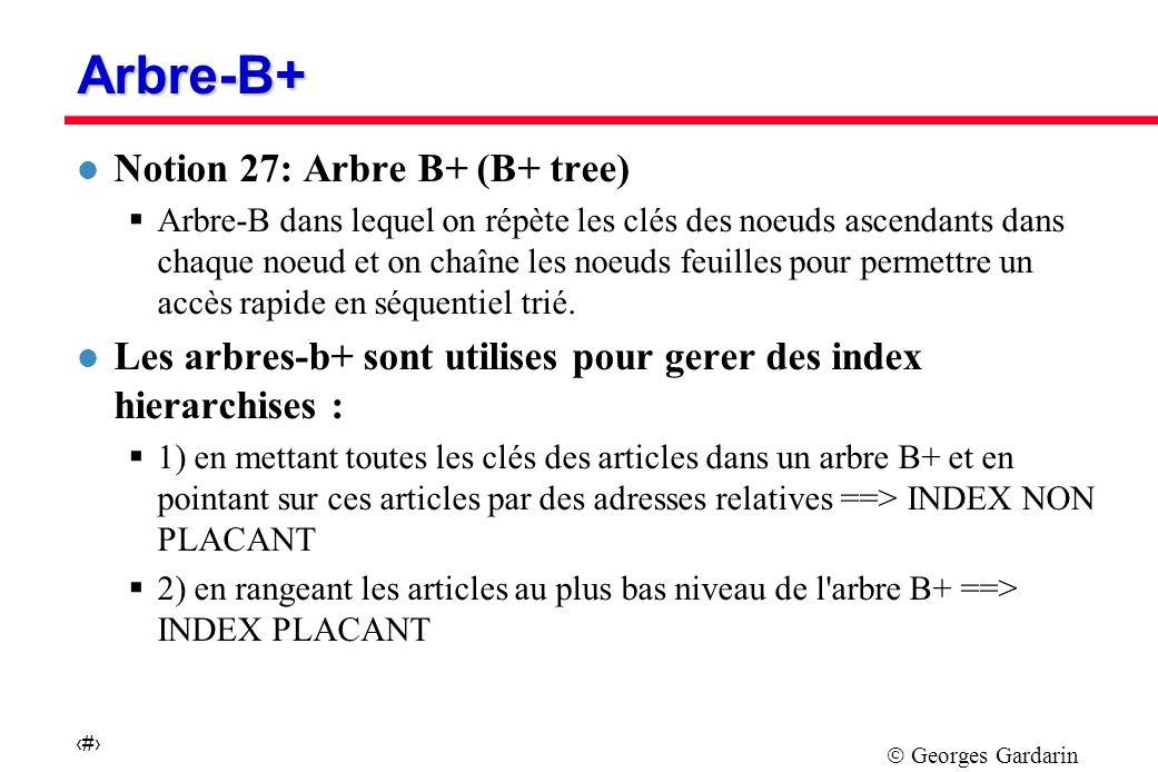 Georges Gardarin 44 Arbre-B+ l Notion 27: Arbre B+ (B+ tree) Arbre-B dans lequel on répète les clés des noeuds ascendants dans chaque noeud et on chaîne les noeuds feuilles pour permettre un accès rapide en séquentiel trié.