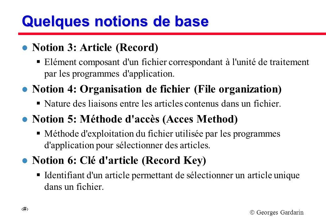 Georges Gardarin 5 Quelques notions de base l Notion 3: Article (Record) Elément composant d un fichier correspondant à l unité de traitement par les programmes d application.