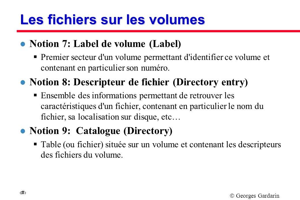 Georges Gardarin 6 Les fichiers sur les volumes l Notion 7: Label de volume (Label) Premier secteur d un volume permettant d identifier ce volume et contenant en particulier son numéro.