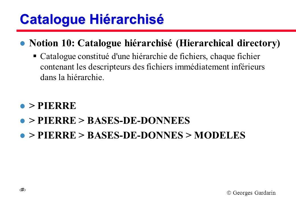 Georges Gardarin 8 Catalogue Hiérarchisé l Notion 10: Catalogue hiérarchisé (Hierarchical directory) Catalogue constitué d une hiérarchie de fichiers, chaque fichier contenant les descripteurs des fichiers immédiatement inférieurs dans la hiérarchie.