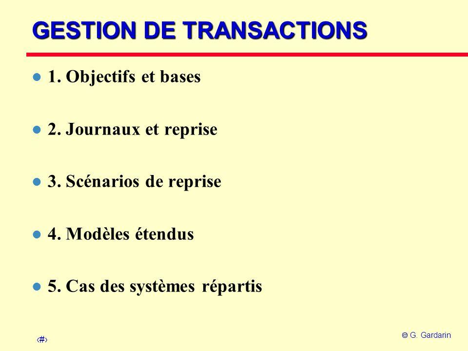 1 G. Gardarin GESTION DE TRANSACTIONS l 1. Objectifs et bases l 2. Journaux et reprise l 3. Scénarios de reprise l 4. Modèles étendus l 5. Cas des sys