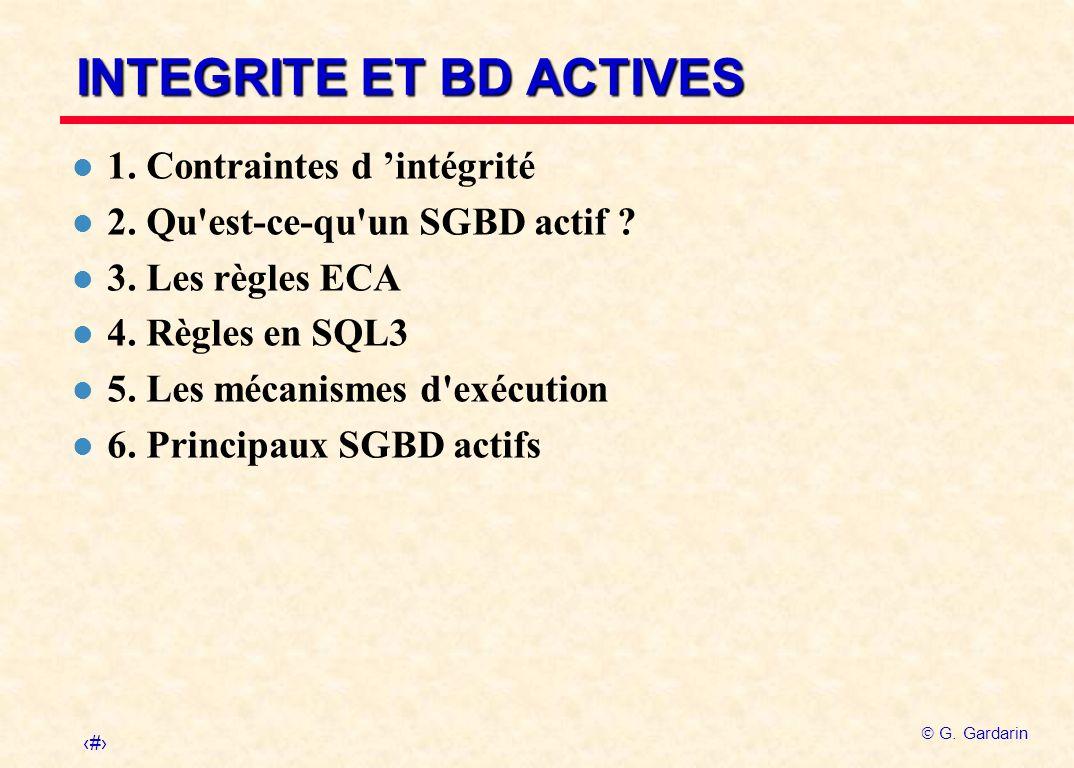 1 G. Gardarin INTEGRITE ET BD ACTIVES l 1. Contraintes d intégrité l 2. Qu'est-ce-qu'un SGBD actif ? l 3. Les règles ECA l 4. Règles en SQL3 l 5. Les
