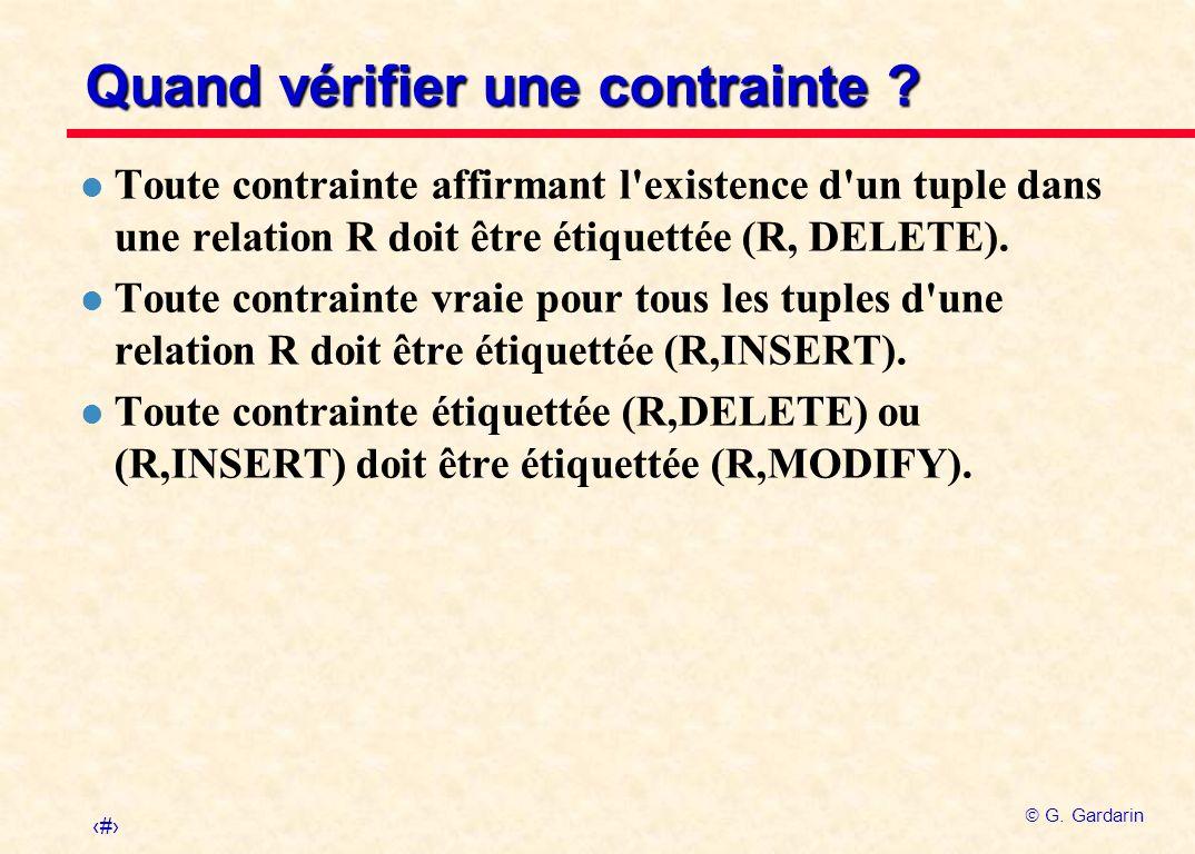 13 G. Gardarin Quand vérifier une contrainte ? l Toute contrainte affirmant l'existence d'un tuple dans une relation R doit être étiquettée (R, DELETE