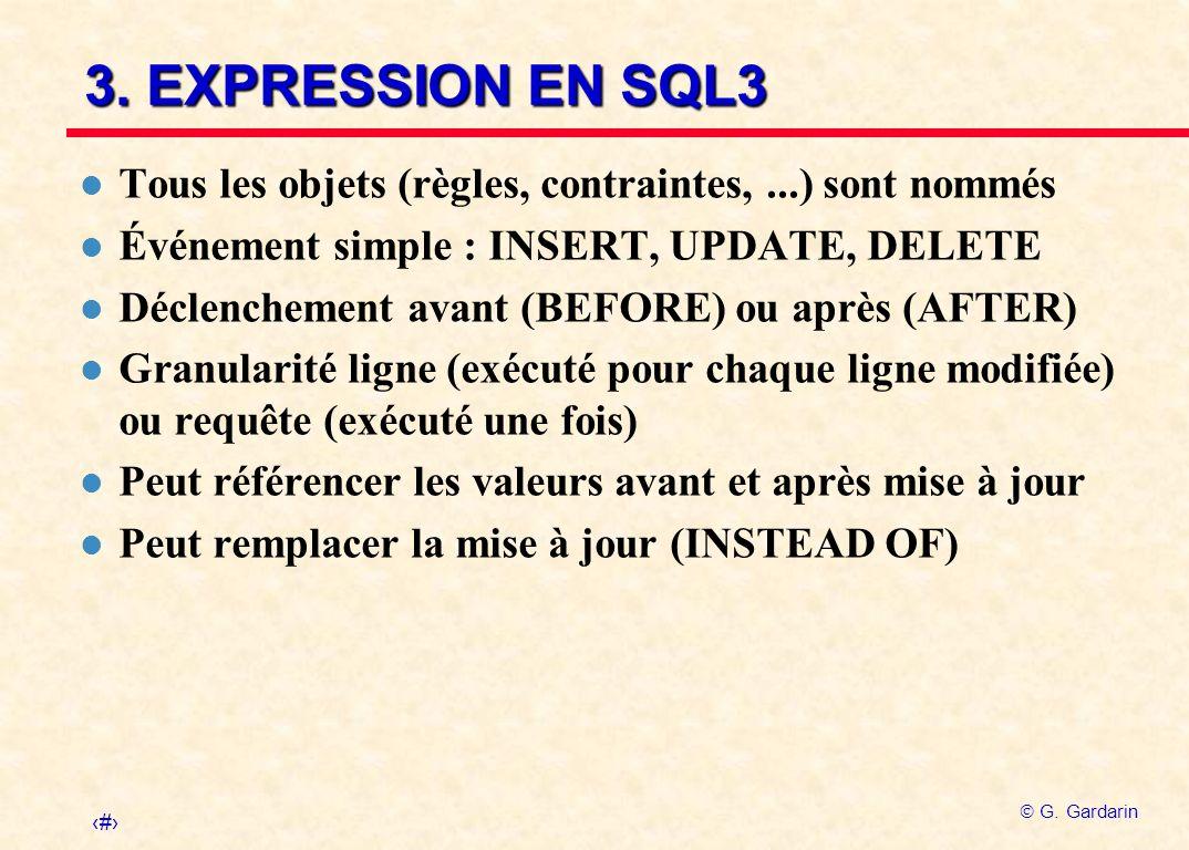 24 G. Gardarin 3. EXPRESSION EN SQL3 l Tous les objets (règles, contraintes,...) sont nommés l Événement simple : INSERT, UPDATE, DELETE l Déclencheme