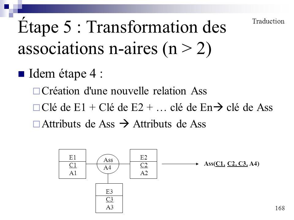 168 Étape 5 : Transformation des associations n-aires (n > 2) Idem étape 4 : Création d'une nouvelle relation Ass Clé de E1 + Clé de E2 + … clé de En