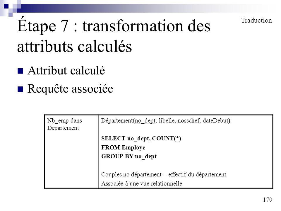 170 Étape 7 : transformation des attributs calculés Attribut calculé Requête associée Traduction Nb_emp dans Département Département(no_dept, libelle,