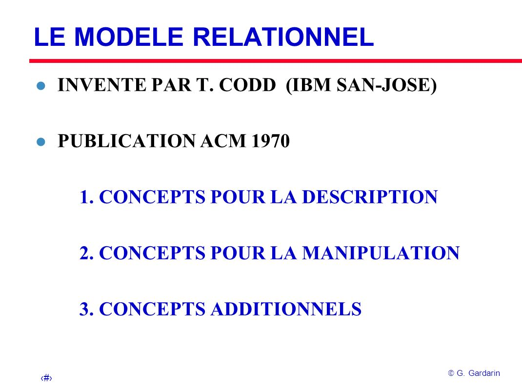 1 G. Gardarin LE MODELE RELATIONNEL l INVENTE PAR T. CODD (IBM SAN-JOSE) l PUBLICATION ACM 1970 1. CONCEPTS POUR LA DESCRIPTION 2. CONCEPTS POUR LA MA