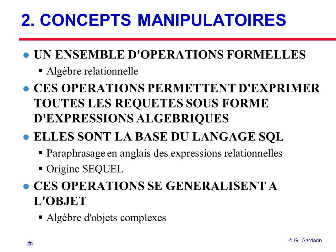 16 G. Gardarin 2. CONCEPTS MANIPULATOIRES l UN ENSEMBLE D'OPERATIONS FORMELLES Algèbre relationnelle l CES OPERATIONS PERMETTENT D'EXPRIMER TOUTES LES