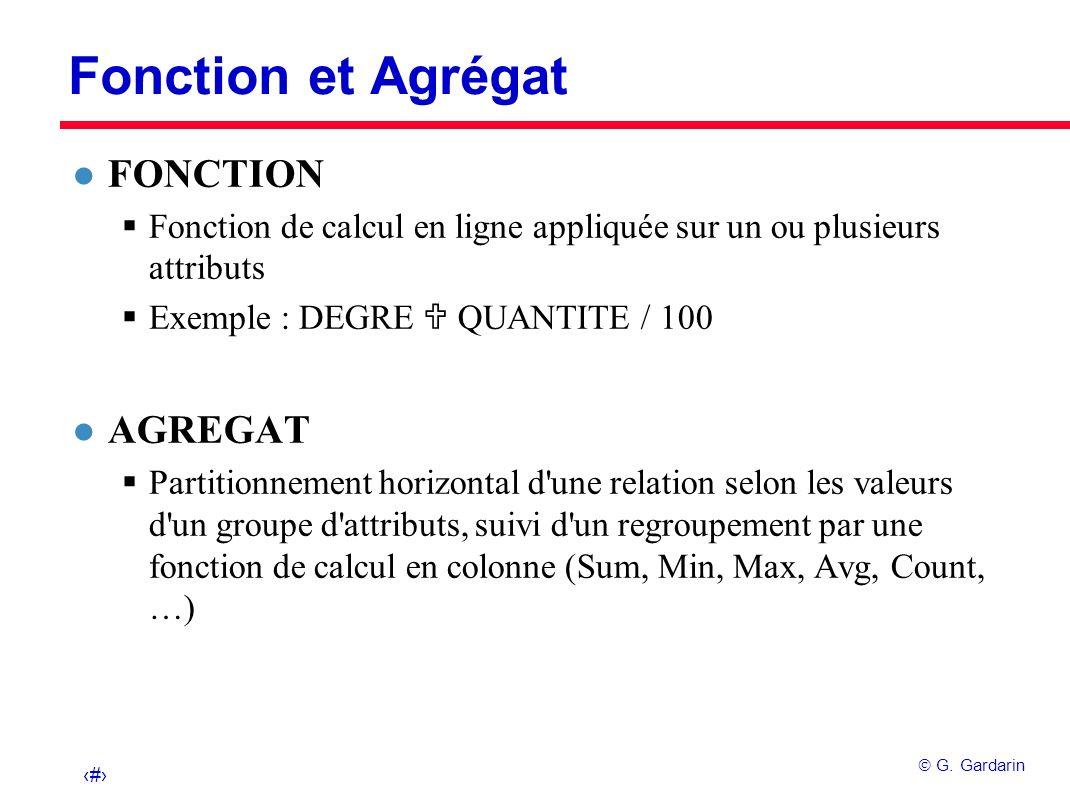 26 G. Gardarin Fonction et Agrégat l FONCTION Fonction de calcul en ligne appliquée sur un ou plusieurs attributs Exemple : DEGRE QUANTITE / 100 l AGR