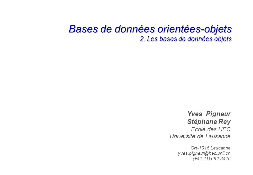 Bases de données orientées-objets 2. Les bases de données objets Yves Pigneur Stéphane Rey Ecole des HEC Université de Lausanne CH-1015 Lausanne yves.
